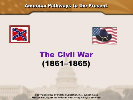 America: Pathways to the Present The Civil War (1861–1865) Copyright © 2003 by Pearson Education, Inc., publishing as Prentice Hall, Upper Saddle River,