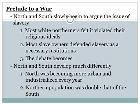 Prelude to a War - North and South slowly begin to argue the issue of slavery 1. Most white northerners felt it violated their religious ideals 2. Most.