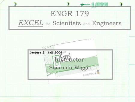 ENGR 179 EXCEL for Scientists and Engineers Lecture 2: Fall 2004 Instructor: Sherman Wiggin.