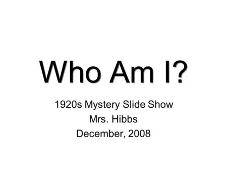 Who Am I? 1920s Mystery Slide Show Mrs. Hibbs December, 2008.