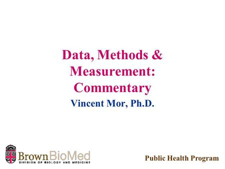 Data, Methods & Measurement: Commentary Vincent Mor, Ph.D. Public Health Program.