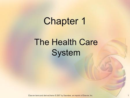 1Elsevier items and derived items © 2007 by Saunders, an imprint of Elsevier, Inc. Chapter 1 The Health Care System.