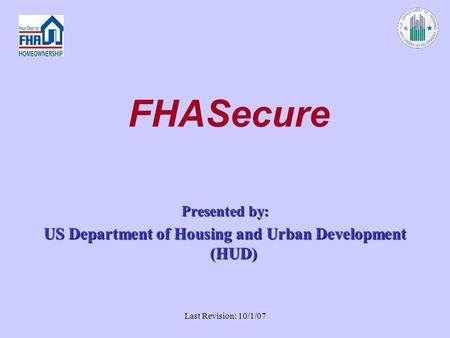 Last Revision: 10/1/07 FHASecure Presented by: US Department of Housing and Urban Development (HUD)