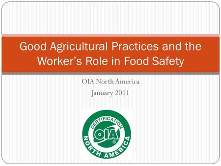 OIA North America January 2011 Good Agricultural Practices and the Workers Role in Food Safety.