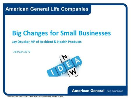 American General Life Companies FOR PRODUCER USE ONLY-NOT FOR DISSEMINATION TO THE PUBLIC 1 February 2013 Big Changes for Small Businesses Jay Drucker,