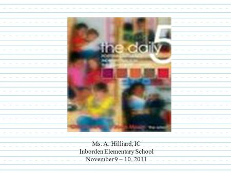 Ms. A. Hilliard, IC Inborden Elementary School November 9 – 10, 2011.