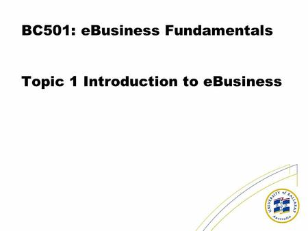 BC501: eBusiness Fundamentals Topic 1 Introduction to eBusiness.