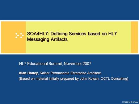 1/23/2014 9:52 AM SOA4HL7: Defining Services based on HL7 Messaging Artifacts Alan Honey, Kaiser Permanente Enterprise Architect (Based on material initially.