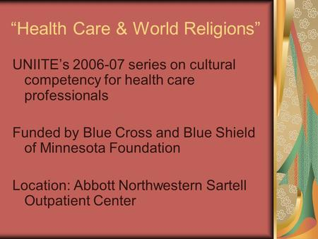 Health Care & World Religions UNIITEs 2006-07 series on cultural competency for health care professionals Funded by Blue Cross and Blue Shield of Minnesota.