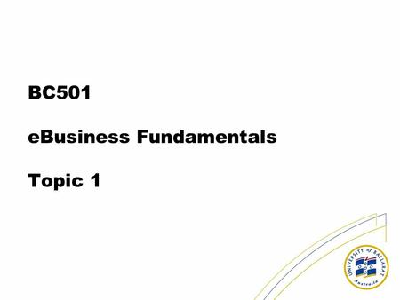BC501 eBusiness Fundamentals Topic 1. About the course Web site –