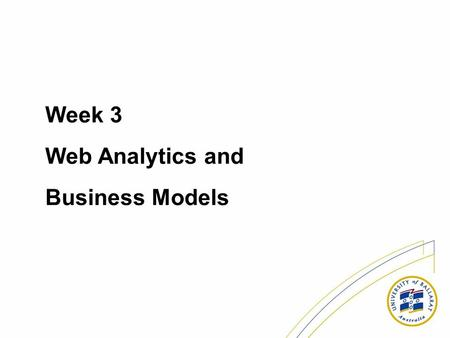Week 3 Web Analytics and Business Models. Metrics Learning objectives: * Identify common web metrics and how they are used; * Examine server log data.