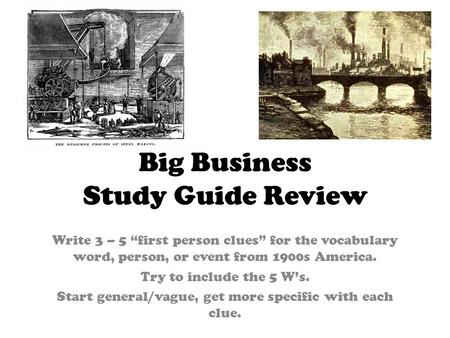 Big Business Study Guide Review Write 3 – 5 first person clues for the vocabulary word, person, or event from 1900s America. Try to include the 5 Ws. Start.