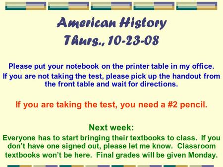 American History Thurs., 10-23-08 Please put your notebook on the printer table in my office. If you are not taking the test, please pick up the handout.