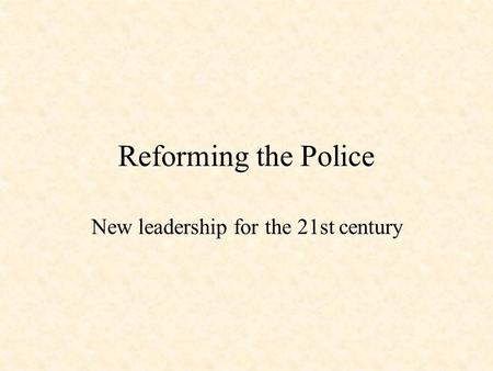 Reforming the Police New leadership for the 21st century.