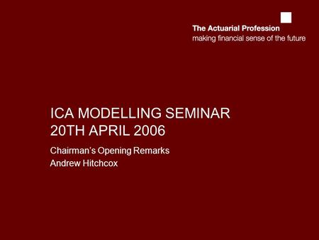 ICA MODELLING SEMINAR 20TH APRIL 2006 Chairmans Opening Remarks Andrew Hitchcox.