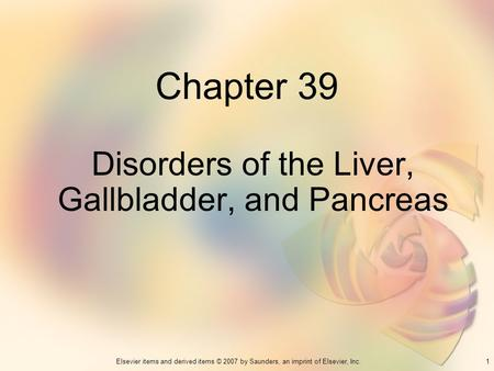 1Elsevier items and derived items © 2007 by Saunders, an imprint of Elsevier, Inc. Chapter 39 Disorders of the Liver, Gallbladder, and Pancreas.