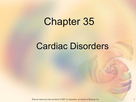1Elsevier items and derived items © 2007 by Saunders, an imprint of Elsevier, Inc. Chapter 35 Cardiac Disorders.