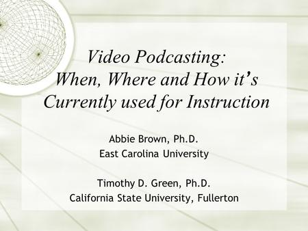 Video Podcasting: When, Where and How it s Currently used for Instruction Abbie Brown, Ph.D. East Carolina University Timothy D. Green, Ph.D. California.