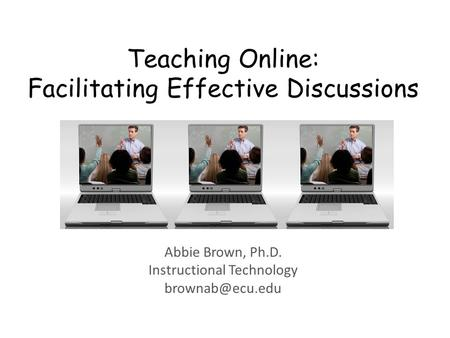 Teaching Online: Facilitating Effective Discussions Abbie Brown, Ph.D. Instructional Technology