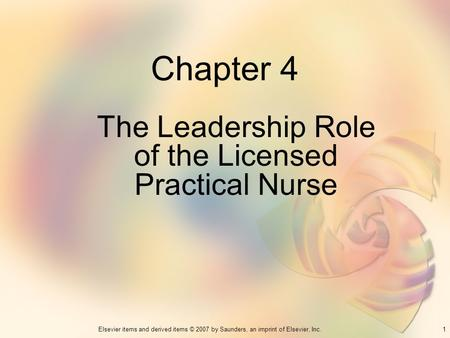 1Elsevier items and derived items © 2007 by Saunders, an imprint of Elsevier, Inc. Chapter 4 The Leadership Role of the Licensed Practical Nurse.