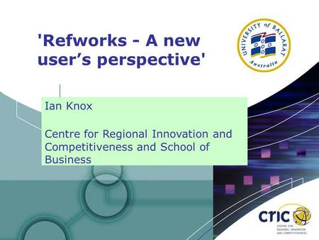 1 'Refworks - A new users perspective' Ian Knox Centre for Regional Innovation and Competitiveness and School of Business.