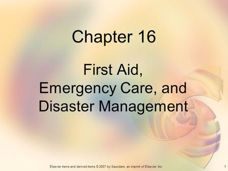 1Elsevier items and derived items © 2007 by Saunders, an imprint of Elsevier, Inc. Chapter 16 First Aid, Emergency Care, and Disaster Management.