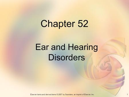 1Elsevier items and derived items © 2007 by Saunders, an imprint of Elsevier, Inc. Chapter 52 Ear and Hearing Disorders.