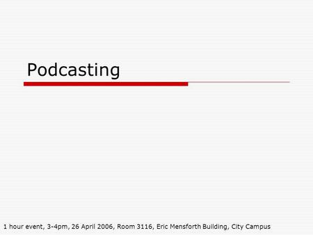 Podcasting 1 hour event, 3-4pm, 26 April 2006, Room 3116, Eric Mensforth Building, City Campus.