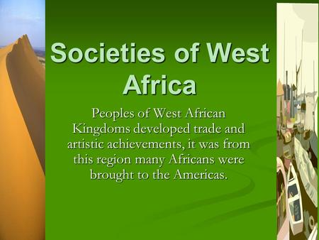 Societies of West Africa Peoples of West African Kingdoms developed trade and artistic achievements, it was from this region many Africans were brought.