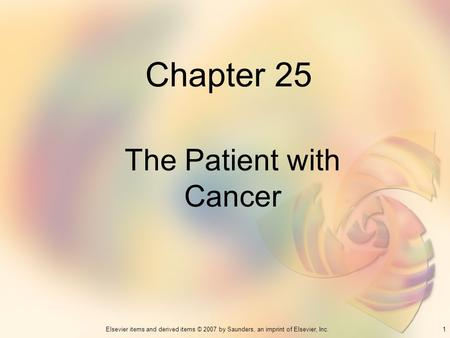 1Elsevier items and derived items © 2007 by Saunders, an imprint of Elsevier, Inc. Chapter 25 The Patient with Cancer.