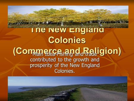The New England Colonies (Commerce and Religion) Main Idea-Fishing and trade contributed to the growth and prosperity of the New England Colonies.