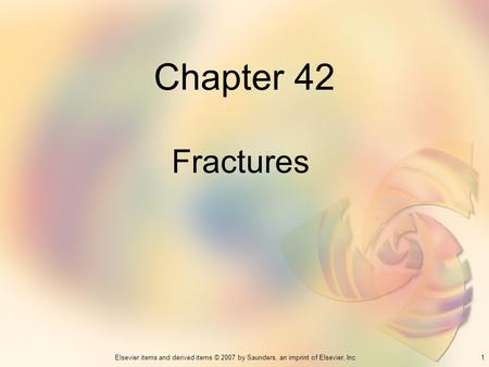 1Elsevier items and derived items © 2007 by Saunders, an imprint of Elsevier, Inc. Chapter 42 Fractures.