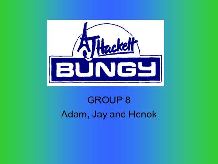 GROUP 8 Adam, Jay and Henok. A J Hackett operates in Auckland and Queenstown in New Zealand but also operates in other countries such as: Australia, Bali,
