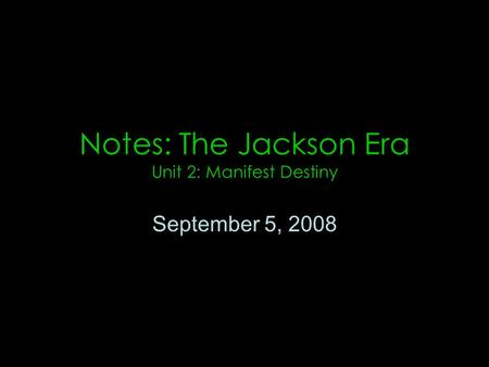Notes: The Jackson Era Unit 2: Manifest Destiny September 5, 2008.