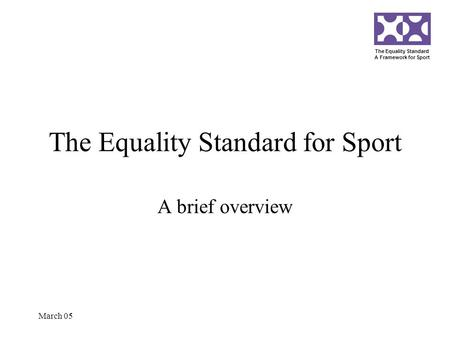 The Equality Standard A Framework for Sport March 05 The Equality Standard for Sport A brief overview.