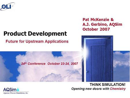 Opening new doors with Chemistry THINK SIMULATION! 24 th Conference October 23-24, 2007 Product Development Pat McKenzie & A.J. Gerbino, AQSim October.