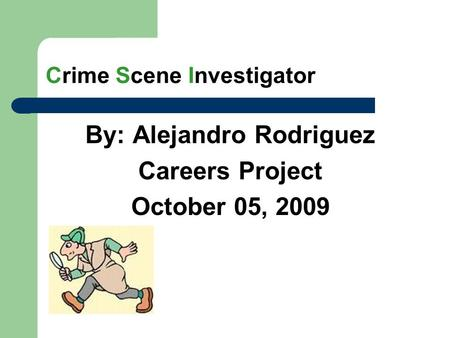 Crime Scene Investigator By: Alejandro Rodriguez Careers Project October 05, 2009.