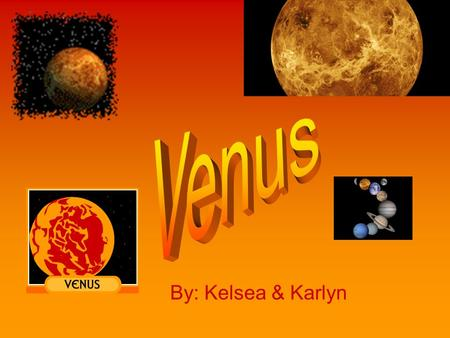 By: Kelsea & Karlyn. The Surface Venus is the HOTTEST planet in our solar system. Its surface can get up to 460 degrees Celsius. Venus is covered with.