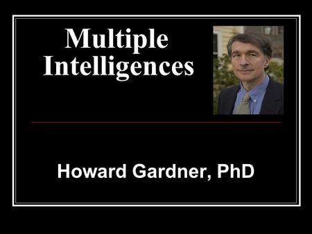 Multiple Intelligences Howard Gardner, PhD. Gardners Research on Cognition The extent to which students possess different kinds of minds and therefore.