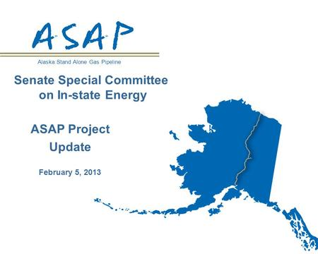 Alaska Stand Alone Gas Pipeline ASAP Project Update February 5, 2013 Senate Special Committee on In-state Energy.