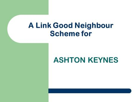 A Link Good Neighbour Scheme for ASHTON KEYNES. THE LINK PROJECT Developing and supporting Link Good Neighbour Schemes in Wiltshire and Swindon.