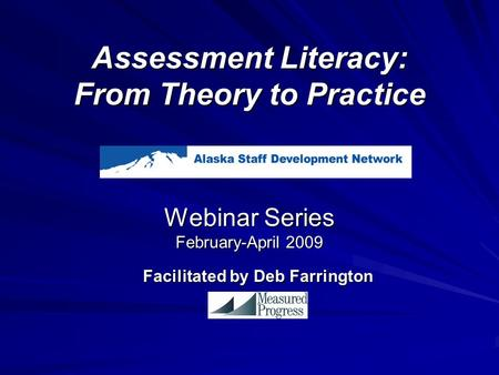Assessment Literacy: From Theory to Practice Webinar Series February-April 2009 Facilitated by Deb Farrington.
