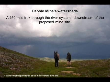 Pebble Mines watersheds A 450 mile trek through the river systems downstream of the proposed mine site. A thunderstorm approaches as we look over the mine.