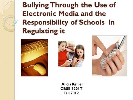 Bullying Through the Use of Electronic Media and the Responsibility of Schools in Regulating it Alicia Kellier CBSE 7201T Fall 2012.