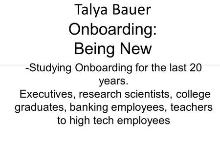 Talya Bauer Onboarding: Being New -Studying Onboarding for the last 20 years. Executives, research scientists, college graduates, banking employees, teachers.
