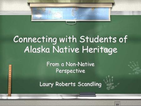 Connecting with Students of Alaska Native Heritage From a Non-Native Perspective Laury Roberts Scandling From a Non-Native Perspective Laury Roberts Scandling.