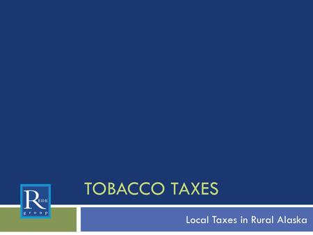 TOBACCO TAXES Local Taxes in Rural Alaska. Why establish a tobacco tax? Prevent youth initiation Reduce adult tobacco use Save lives Reduce health care.