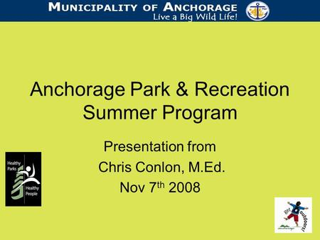 Anchorage Park & Recreation Summer Program Presentation from Chris Conlon, M.Ed. Nov 7 th 2008.