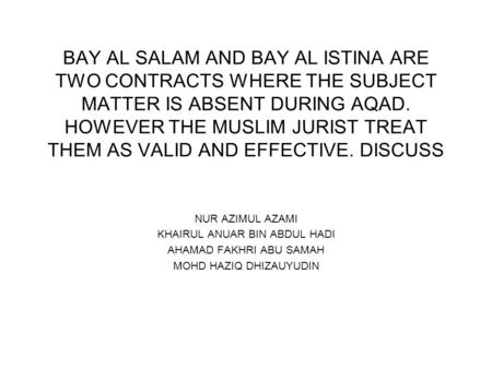 BAY AL SALAM AND BAY AL ISTINA ARE TWO CONTRACTS WHERE THE SUBJECT MATTER IS ABSENT DURING AQAD. HOWEVER THE MUSLIM JURIST TREAT THEM AS VALID AND EFFECTIVE.