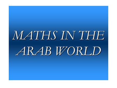 MATHS IN THE ARAB WORLD. INTRODUCTION Greeks ?? Europeans Conquests: Damascus, Jerusalem, Mesopotamia, Alexandria. Arab territory: from India to Spain.